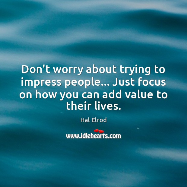 Don't worry about trying to impress people… Just focus on how you Hal Elrod Picture Quote