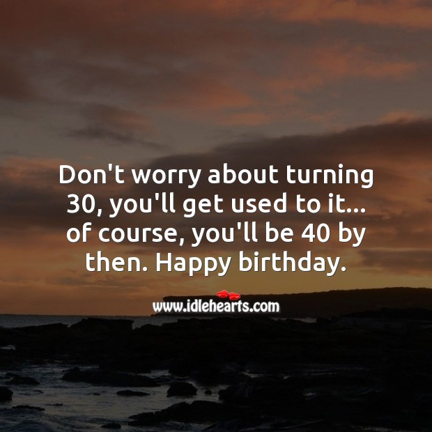 Don't worry about turning 30, you'll get used to it. Happy birthday. 30th Birthday Messages Image