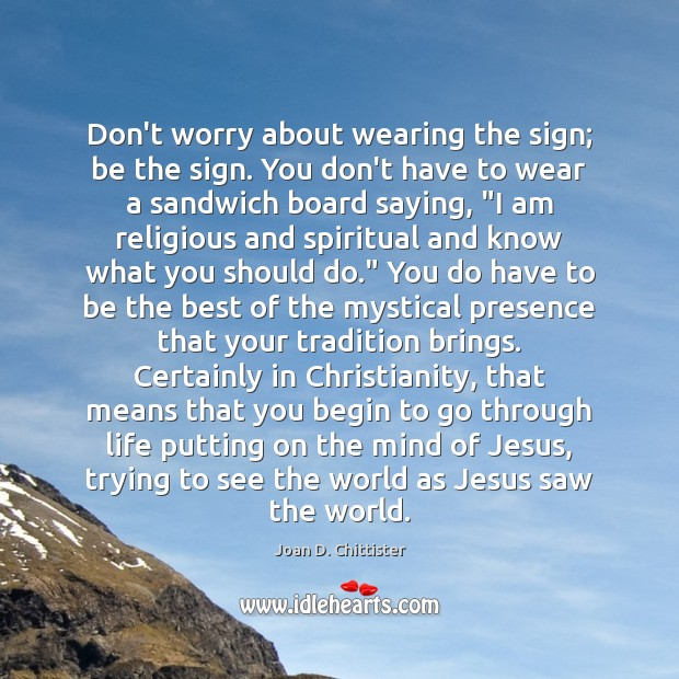 Image, Don't worry about wearing the sign; be the sign. You don't have
