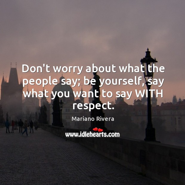 Don't worry about what the people say; be yourself, say what you want to say WITH respect. Image
