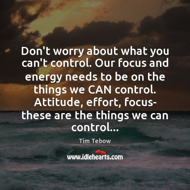 Don't worry about what you can't control. Our focus and energy needs Tim Tebow Picture Quote