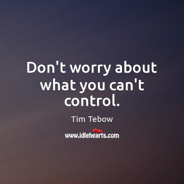 Don't worry about what you can't control. Tim Tebow Picture Quote