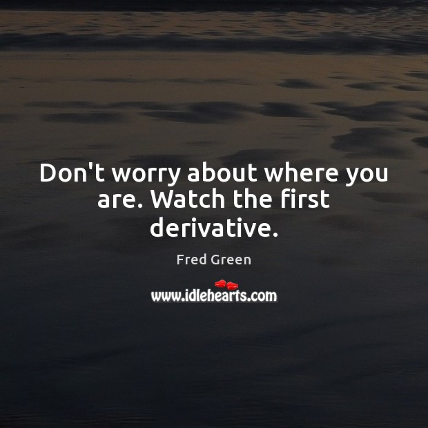 Don't worry about where you are. Watch the first derivative. Image