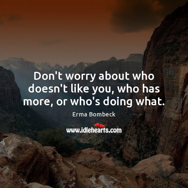 Don't worry about who doesn't like you, who has more, or who's doing what. Image