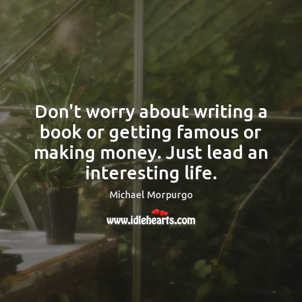 Don't worry about writing a book or getting famous or making money. Image