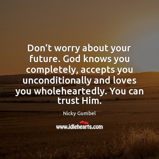 Don't worry about your future. God knows you completely, accepts you unconditionally Image