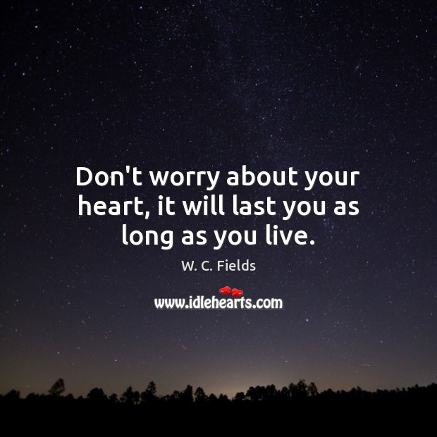 Don't worry about your heart, it will last you as long as you live. W. C. Fields Picture Quote