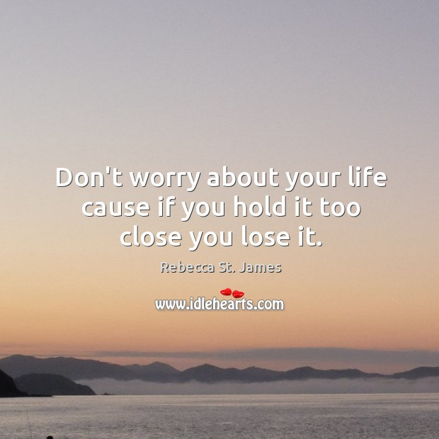 Don't worry about your life cause if you hold it too close you lose it. Rebecca St. James Picture Quote
