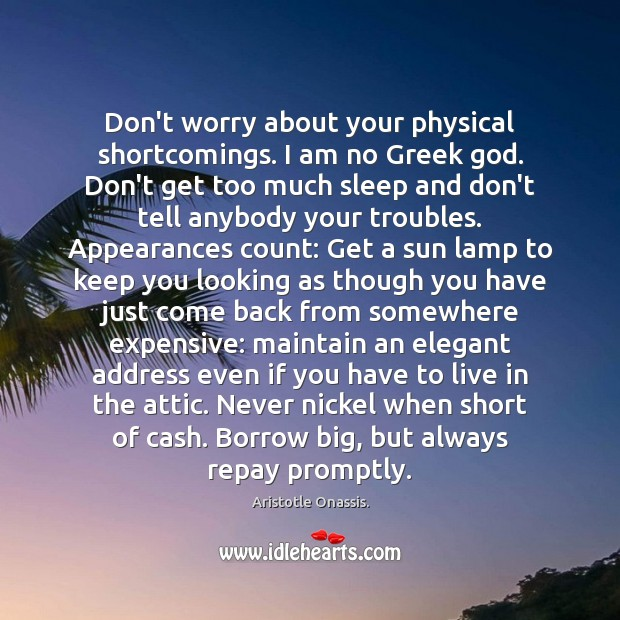 Don't worry about your physical shortcomings. I am no Greek God. Don't Aristotle Onassis. Picture Quote