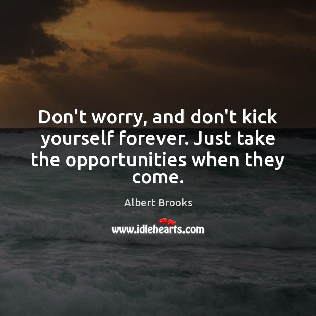 Don't worry, and don't kick yourself forever. Just take the opportunities when they come. Image