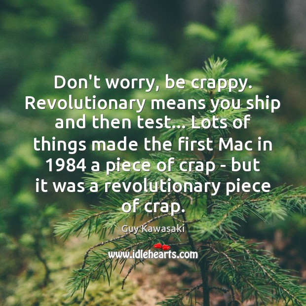 Don't worry, be crappy. Revolutionary means you ship and then test… Lots Guy Kawasaki Picture Quote
