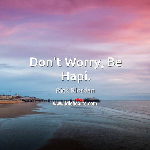 Don't Worry, Be Hapi. Rick Riordan Picture Quote