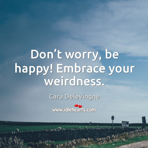 Don't worry, be happy! Embrace your weirdness. Image