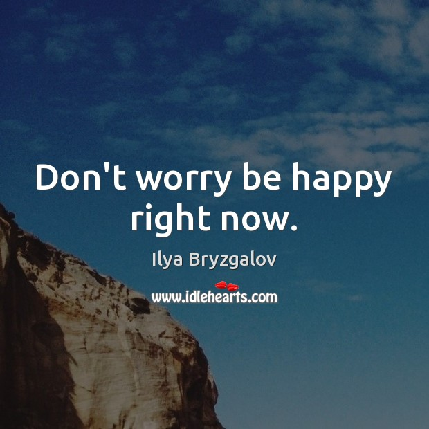Don't worry be happy right now. Image