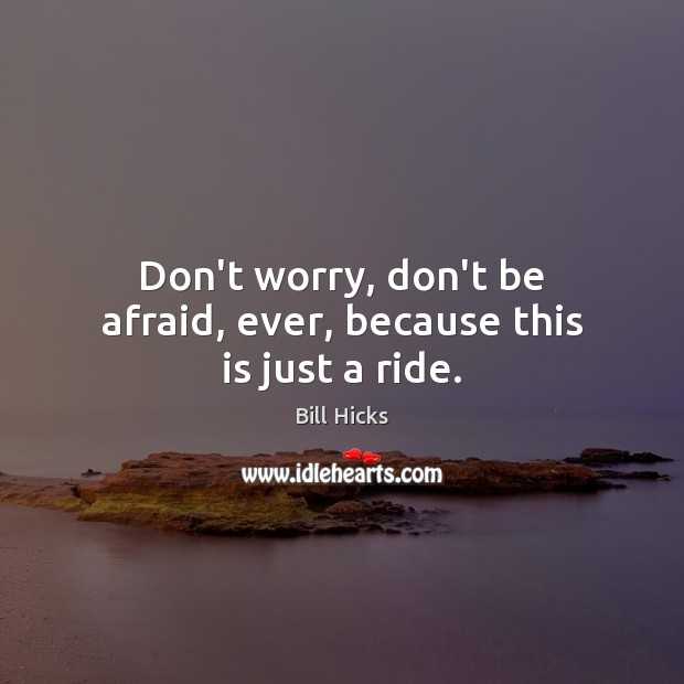 Image, Don't worry, don't be afraid, ever, because this is just a ride.