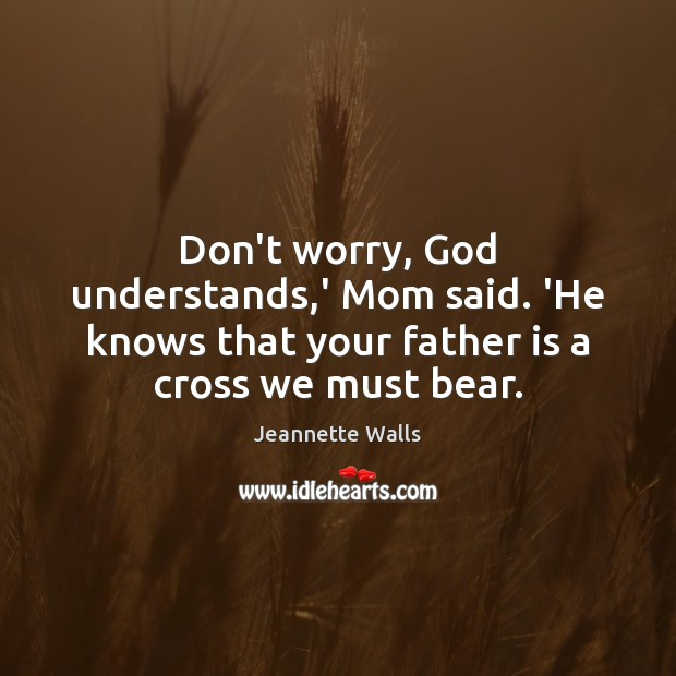 Don't worry, God understands,' Mom said. 'He knows that your father Jeannette Walls Picture Quote