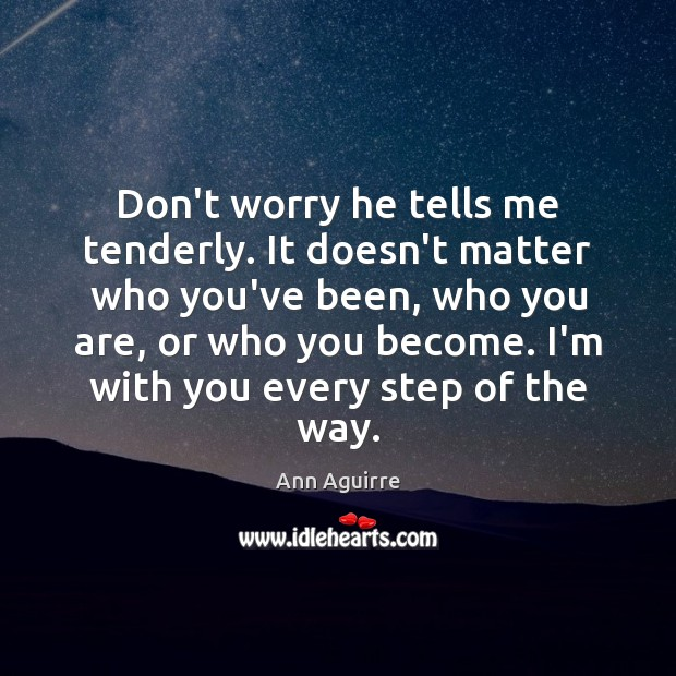 Don't worry he tells me tenderly. It doesn't matter who you've been, Image