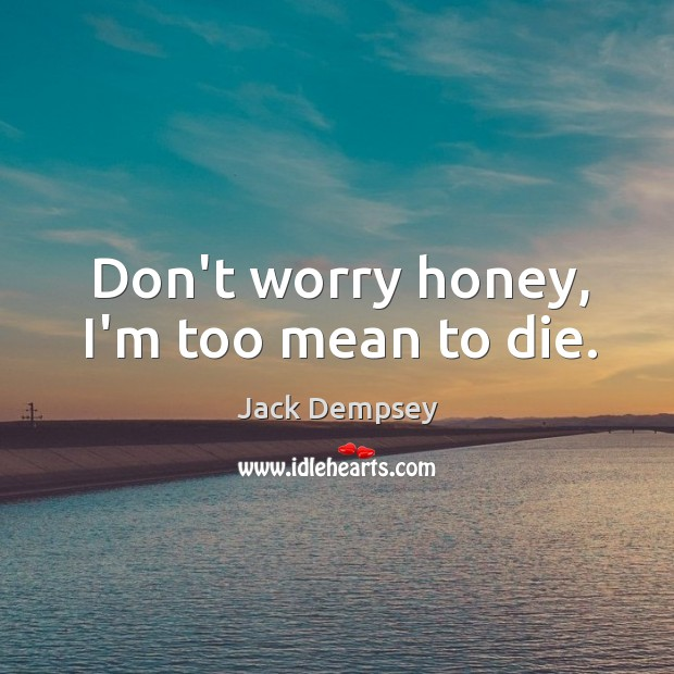 Don't worry honey, I'm too mean to die. Jack Dempsey Picture Quote