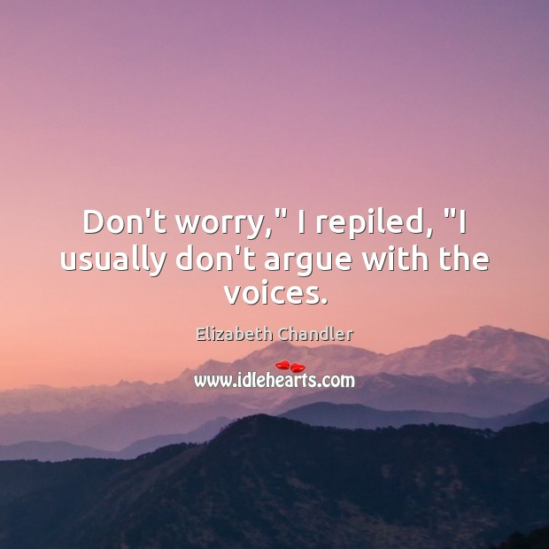 """Don't worry,"""" I repiled, """"I usually don't argue with the voices. Image"""