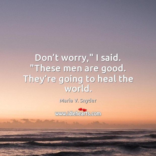 """Don't worry,"""" I said. """"These men are good. They're going to heal the world. Maria V. Snyder Picture Quote"""