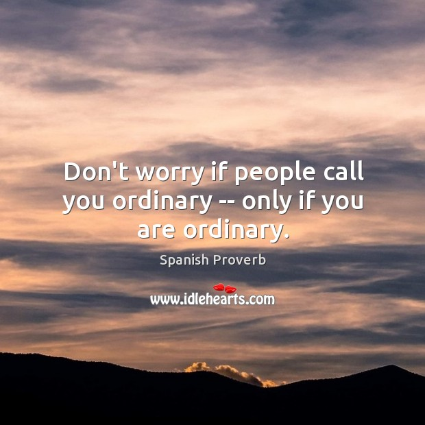 Don't worry if people call you ordinary — only if you are ordinary. Image