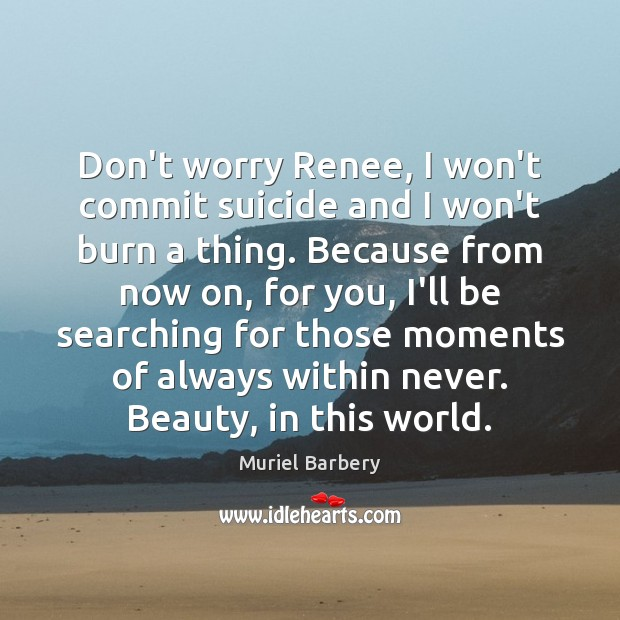 Don't worry Renee, I won't commit suicide and I won't burn a Muriel Barbery Picture Quote
