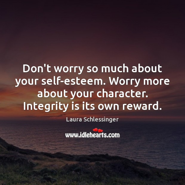 Don't worry so much about your self-esteem. Worry more about your character. Integrity Quotes Image