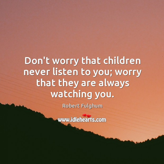 Image, Don't worry that children never listen to you; worry that they are always watching you.