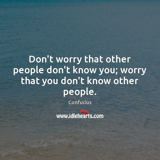 Don't worry that other people don't know you; worry that you don't know other people. Confucius Picture Quote