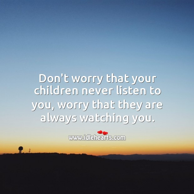 Image, Don't worry that your children never listen to you, worry that they are always watching you.
