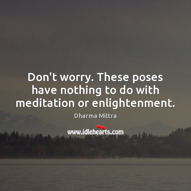 Don't worry. These poses have nothing to do with meditation or enlightenment. Image