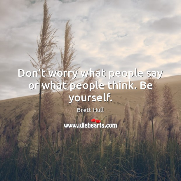 Image, Don't worry what people say or what people think. Be yourself.