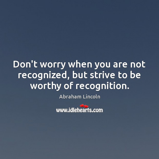 Image, Don't worry when you are not recognized, but strive to be worthy of recognition.