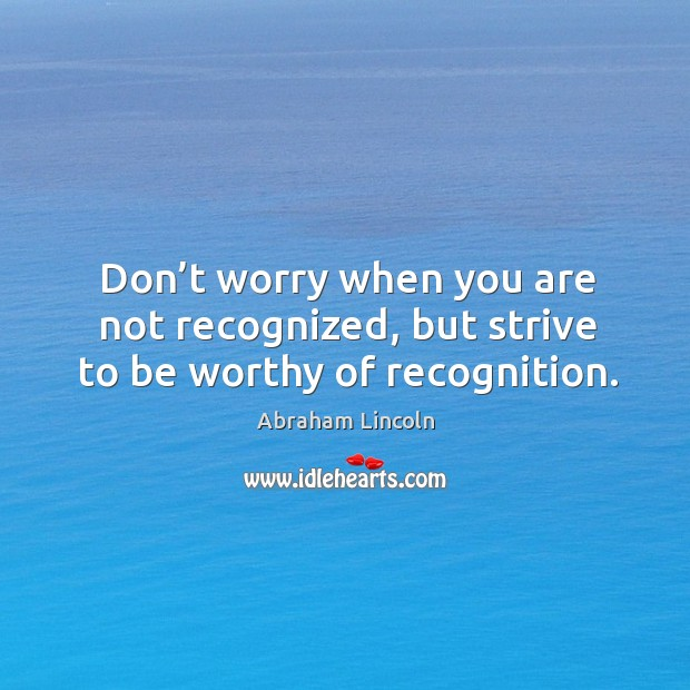 Don't worry when you are not recognized, but strive to be worthy of recognition. Image