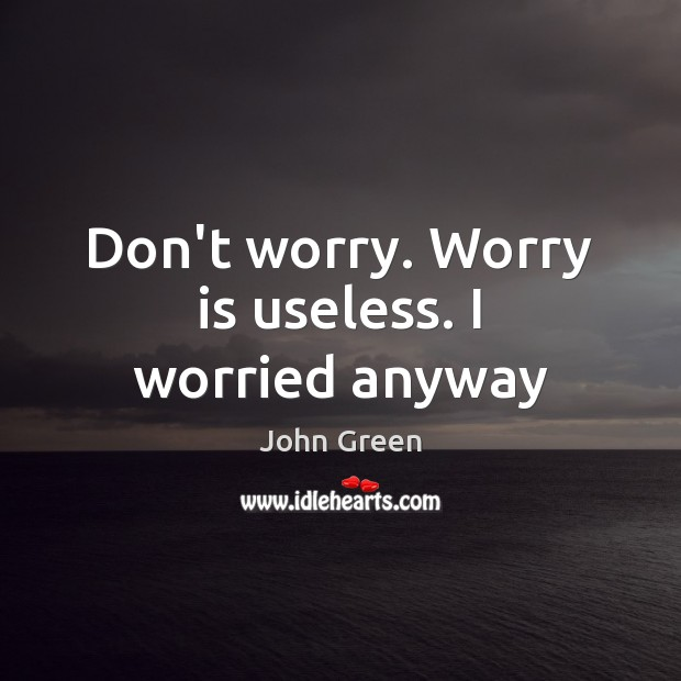 Don't worry. Worry is useless. I worried anyway Worry Quotes Image