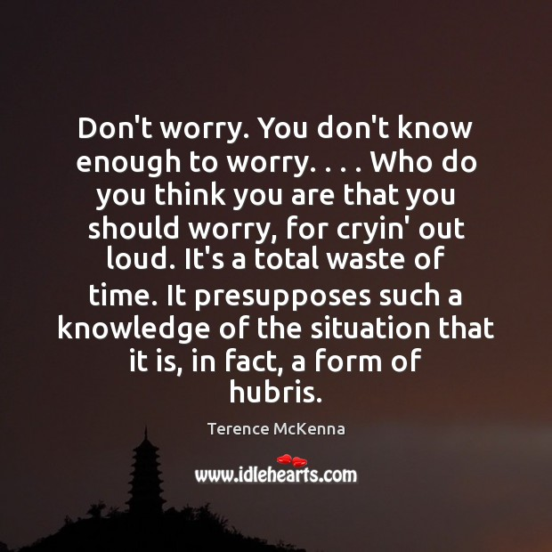 Don't worry. You don't know enough to worry. . . . Who do you think Terence McKenna Picture Quote