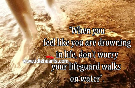 When You Feel Like You Are Drowning In Life, Don't Worry.