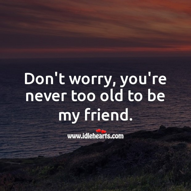 Image, Don't worry, you're never too old to be my friend.