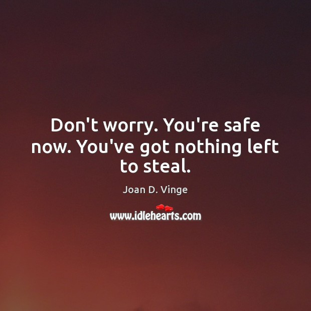 Don't worry. You're safe now. You've got nothing left to steal. Joan D. Vinge Picture Quote