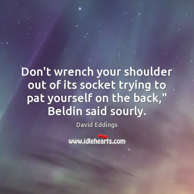 Don't wrench your shoulder out of its socket trying to pat yourself David Eddings Picture Quote