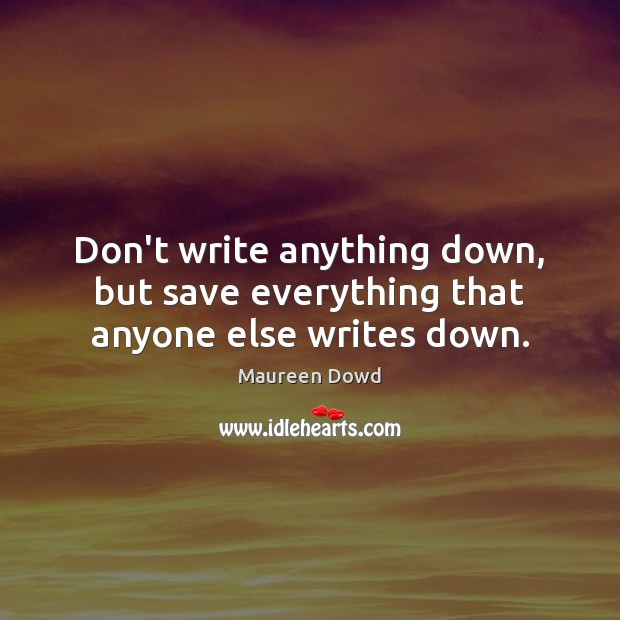 Don't write anything down, but save everything that anyone else writes down. Maureen Dowd Picture Quote