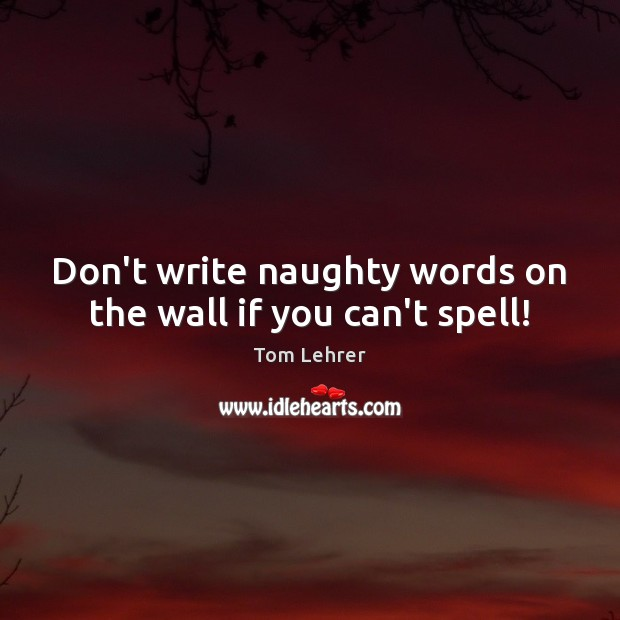 Don't write naughty words on the wall if you can't spell! Tom Lehrer Picture Quote