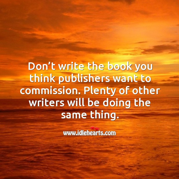 Don't write the book you think publishers want to commission. Plenty of other writers will be doing the same thing. Image