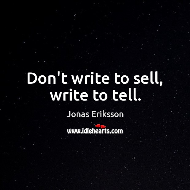 Don't write to sell, write to tell. Image