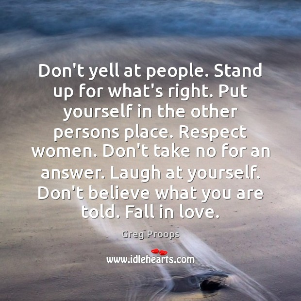 Don't yell at people. Stand up for what's right. Put yourself in Image