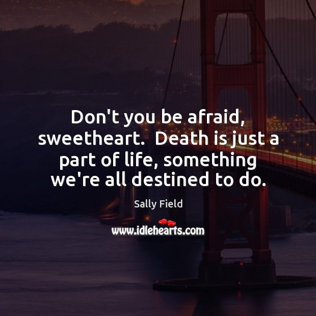 Don't you be afraid, sweetheart.  Death is just a part of life, Sally Field Picture Quote