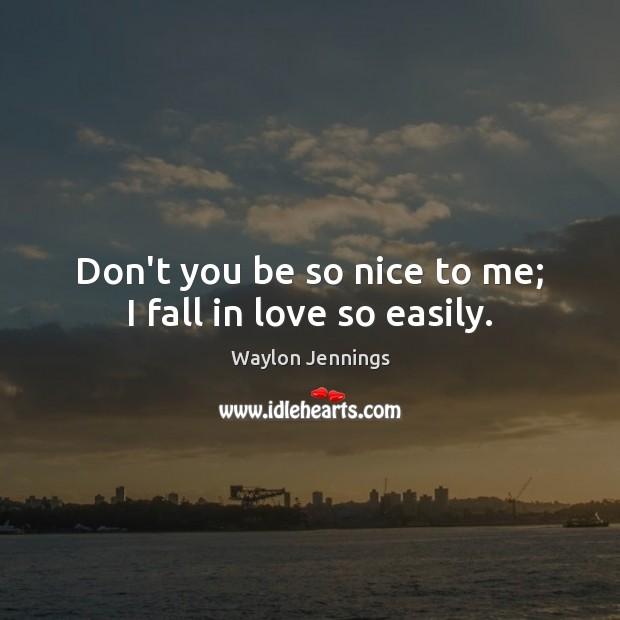 Don't you be so nice to me; I fall in love so easily. Image