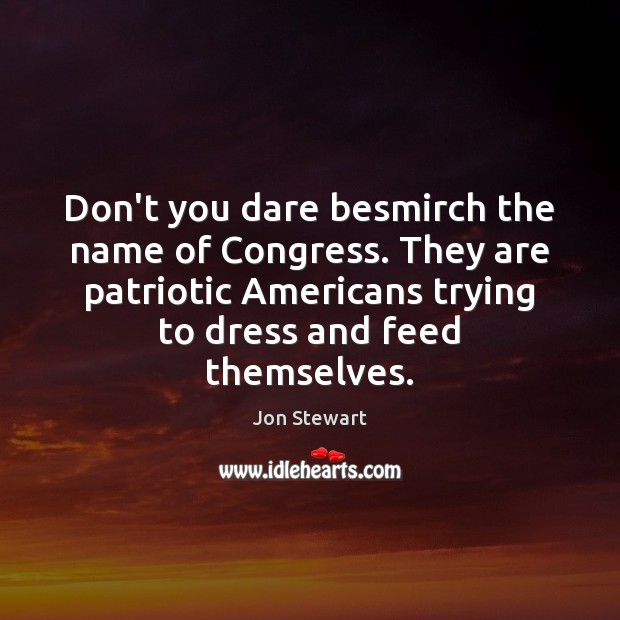 Don't you dare besmirch the name of Congress. They are patriotic Americans Image
