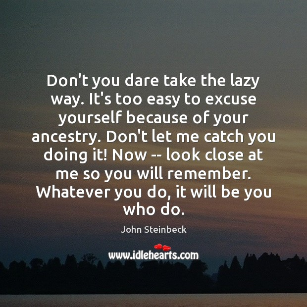 Don't you dare take the lazy way. It's too easy to excuse John Steinbeck Picture Quote