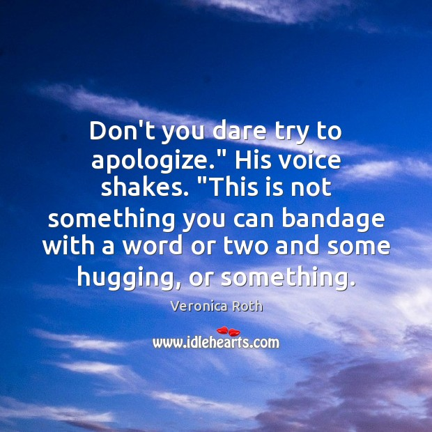 "Image, Don't you dare try to apologize."" His voice shakes. ""This is not"